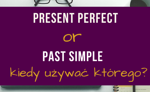 Czas present perfect czy past simple?